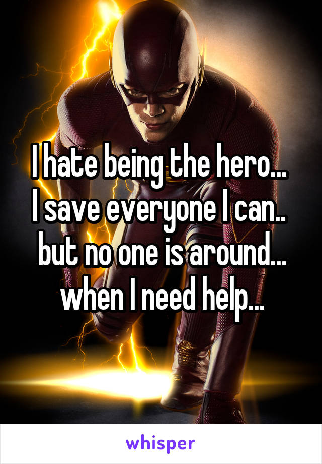 I hate being the hero...  I save everyone I can..  but no one is around... when I need help...