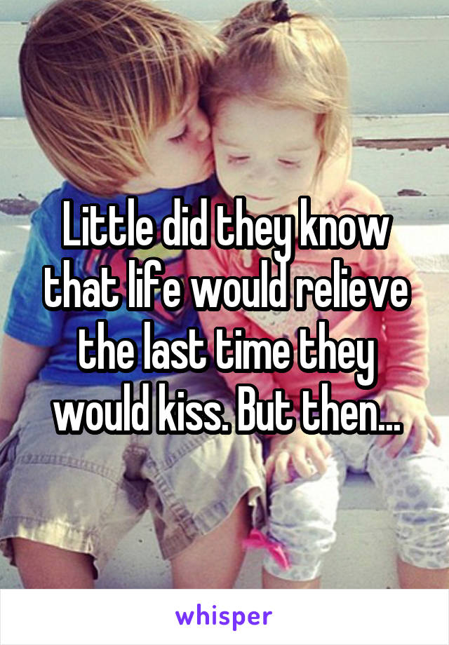 Little did they know that life would relieve the last time they would kiss. But then...