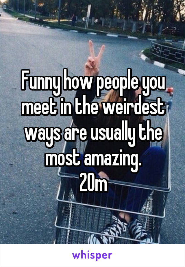 Funny how people you meet in the weirdest ways are usually the most amazing. 20m