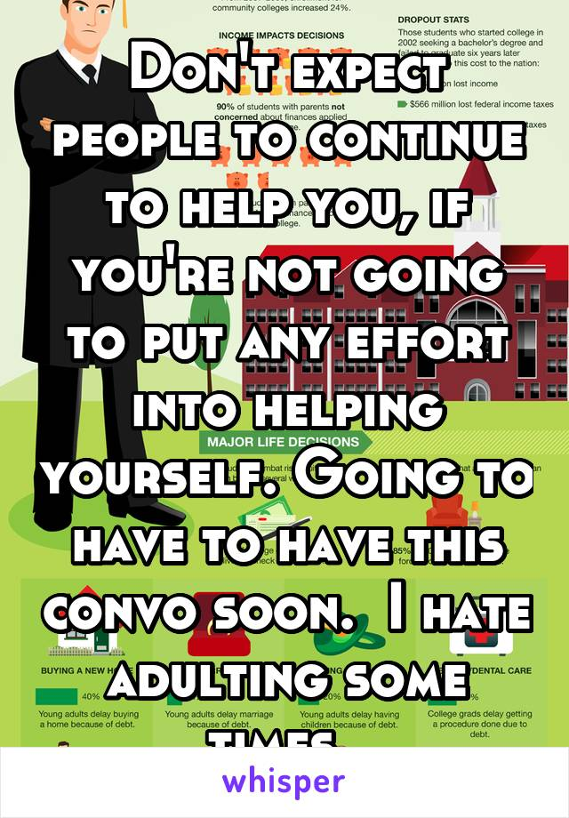 Don't expect people to continue to help you, if you're not going to put any effort into helping yourself. Going to have to have this convo soon.  I hate adulting some times.