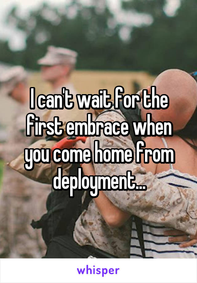 I can't wait for the first embrace when you come home from deployment...