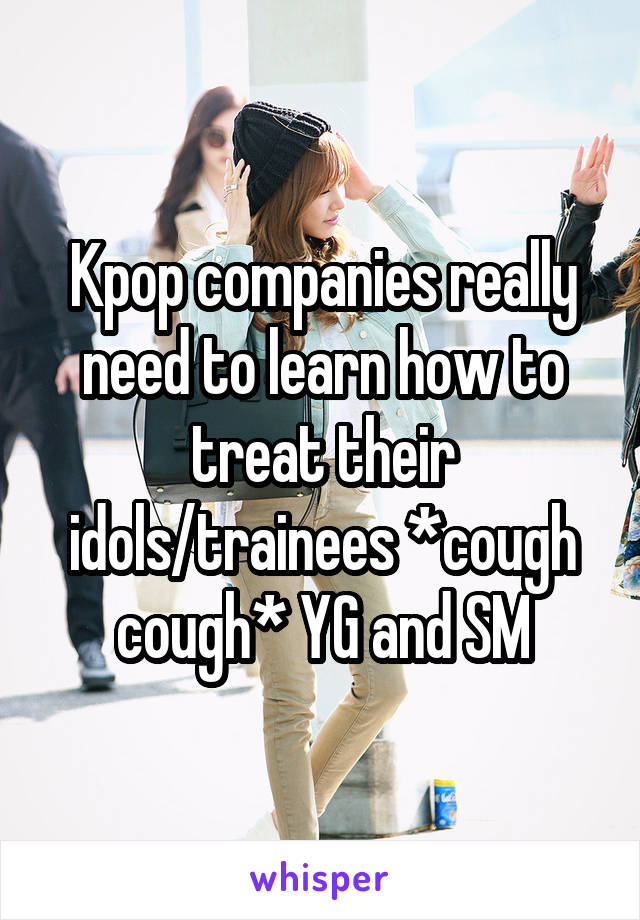 Kpop companies really need to learn how to treat their idols/trainees *cough cough* YG and SM