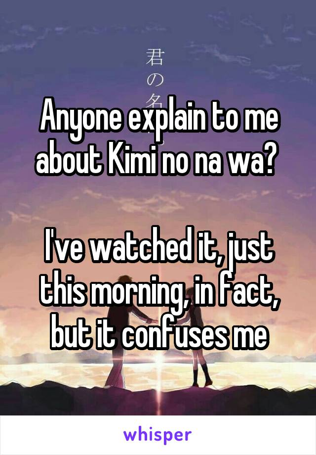 Anyone explain to me about Kimi no na wa?   I've watched it, just this morning, in fact, but it confuses me