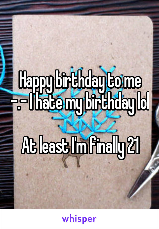Happy birthday to me -.- I hate my birthday lol  At least I'm finally 21