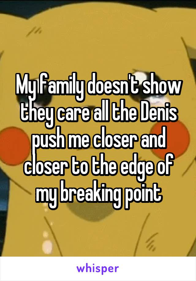 My family doesn't show they care all the Denis push me closer and closer to the edge of my breaking point