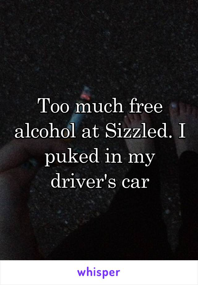Too much free alcohol at Sizzled. I puked in my driver's car
