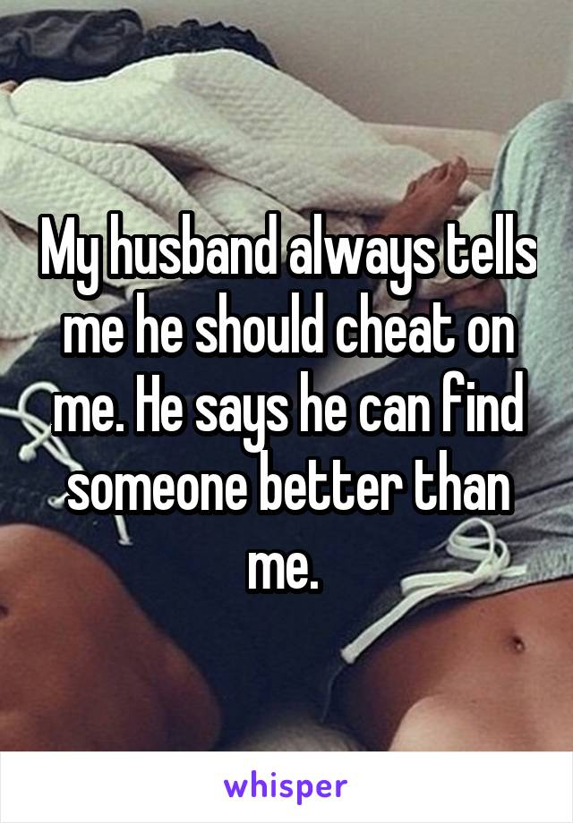 My husband always tells me he should cheat on me. He says he can find someone better than me.