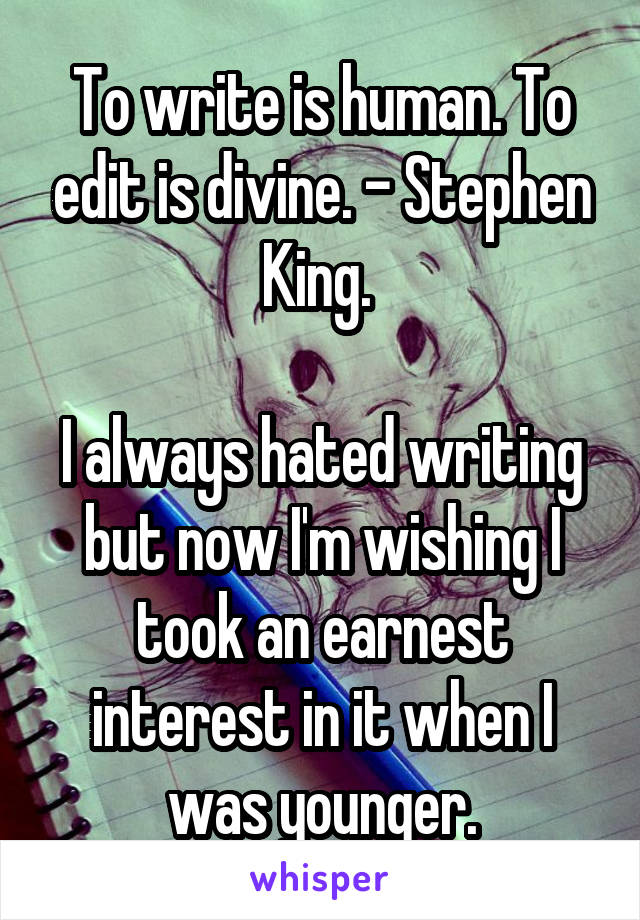 To write is human. To edit is divine. - Stephen King.   I always hated writing but now I'm wishing I took an earnest interest in it when I was younger.