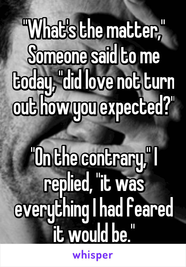 """""""What's the matter,"""" Someone said to me today, """"did love not turn out how you expected?""""  """"On the contrary,"""" I replied, """"it was everything I had feared it would be."""""""
