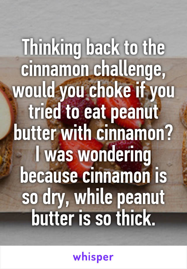 Thinking back to the cinnamon challenge, would you choke if you tried to eat peanut butter with cinnamon? I was wondering because cinnamon is so dry, while peanut butter is so thick.
