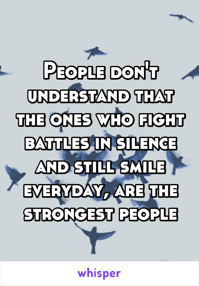 People don't understand that the ones who fight battles in silence and still smile everyday, are the strongest people