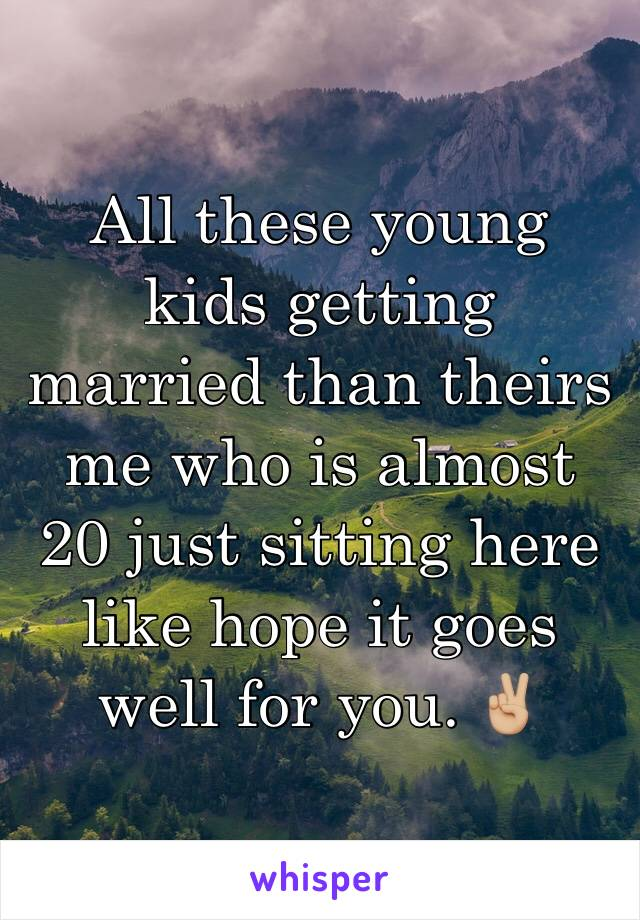 All these young kids getting married than theirs me who is almost 20 just sitting here like hope it goes well for you. ✌🏼