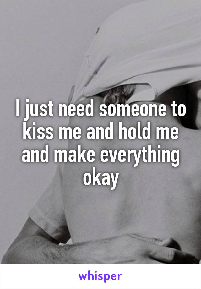I just need someone to kiss me and hold me and make everything okay