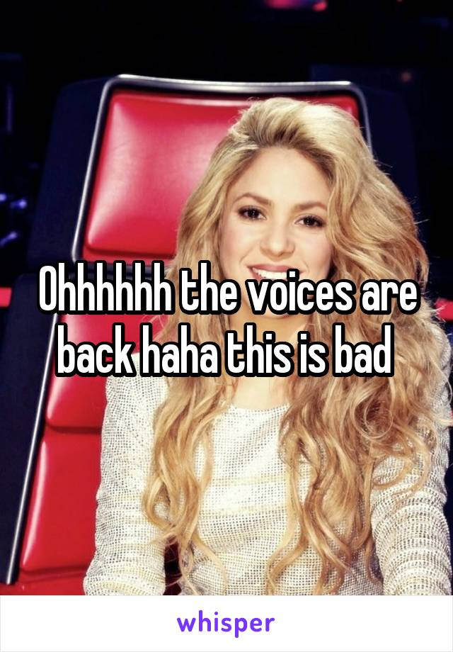 Ohhhhhh the voices are back haha this is bad