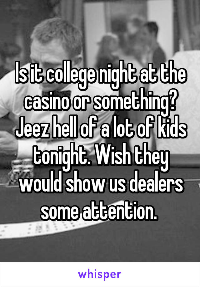 Is it college night at the casino or something? Jeez hell of a lot of kids tonight. Wish they would show us dealers some attention.