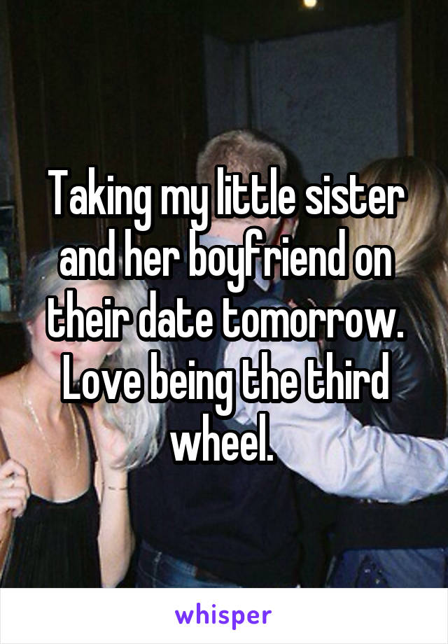 Taking my little sister and her boyfriend on their date tomorrow. Love being the third wheel.