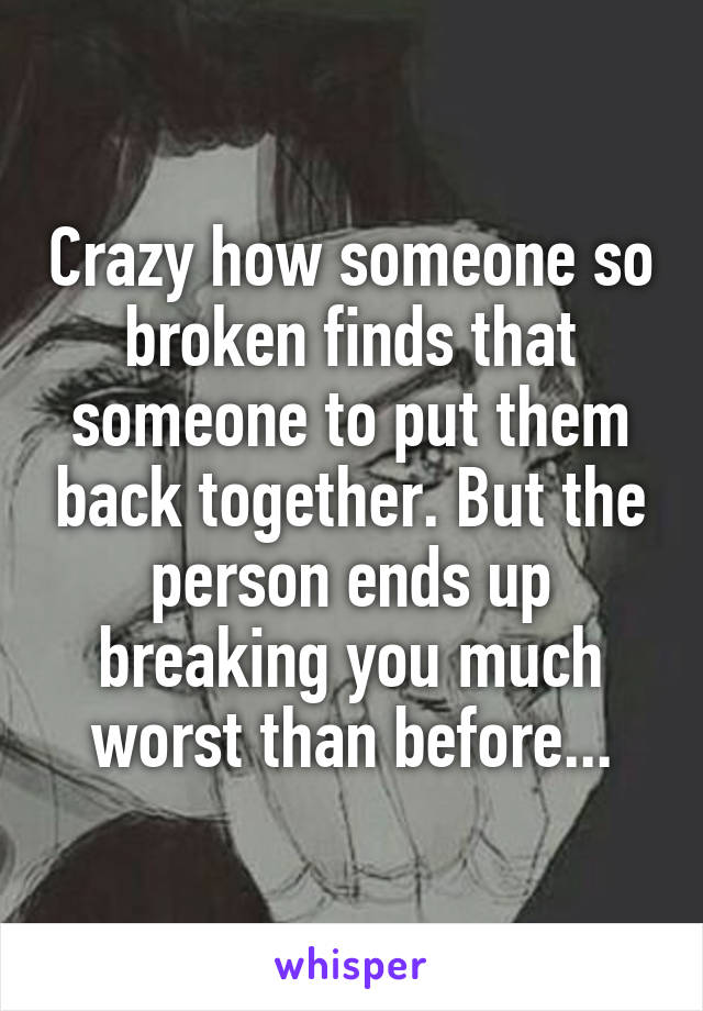 Crazy how someone so broken finds that someone to put them back together. But the person ends up breaking you much worst than before...