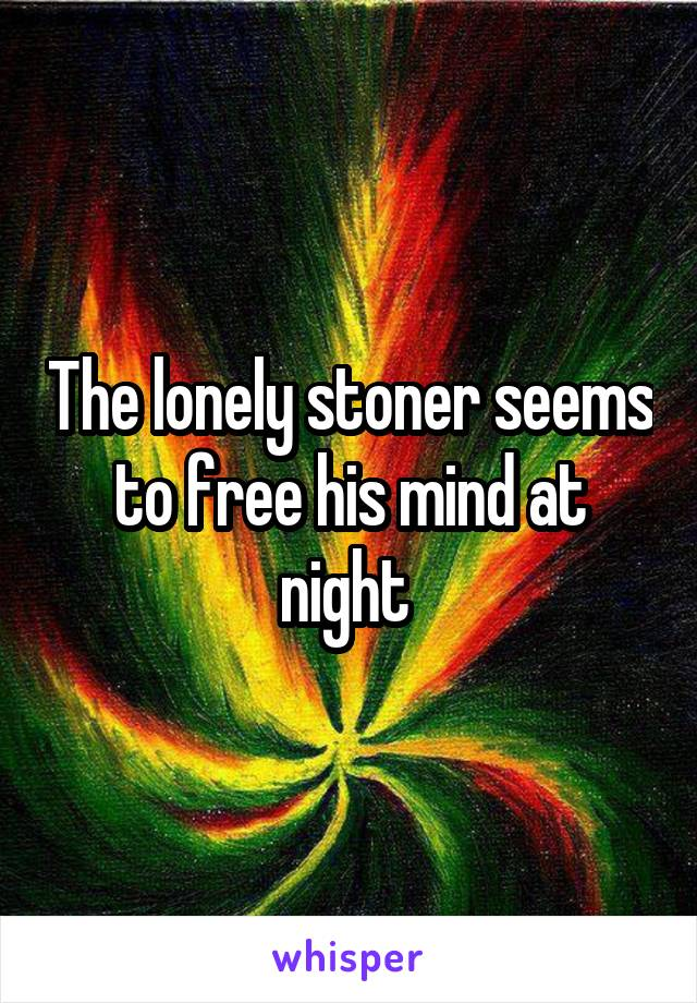 The lonely stoner seems to free his mind at night