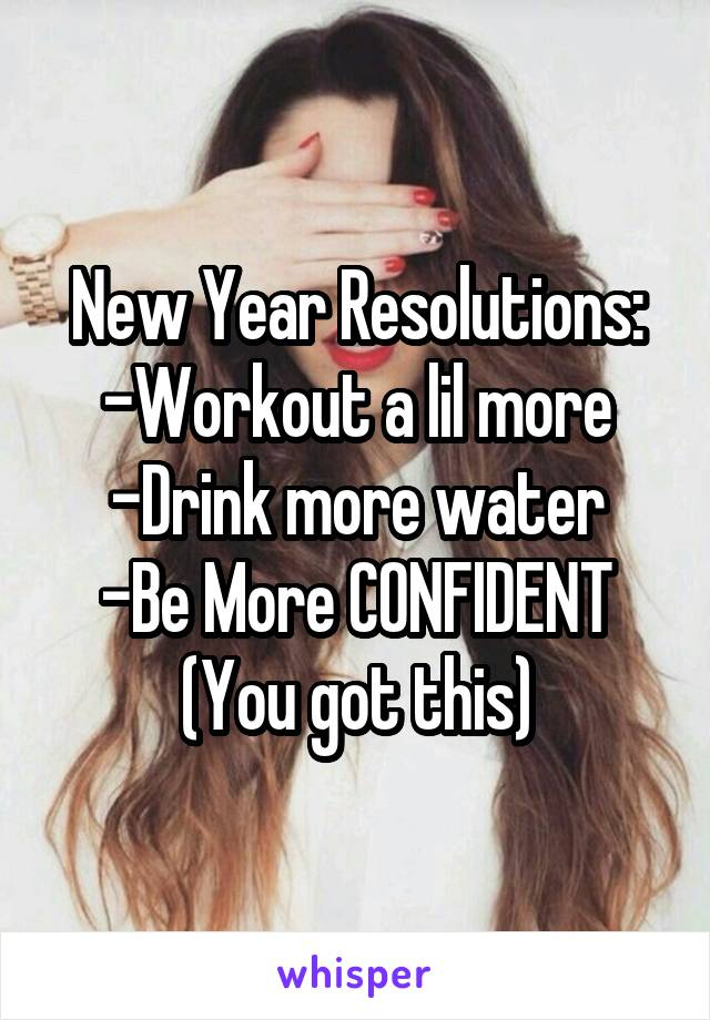 New Year Resolutions: -Workout a lil more -Drink more water -Be More CONFIDENT (You got this)