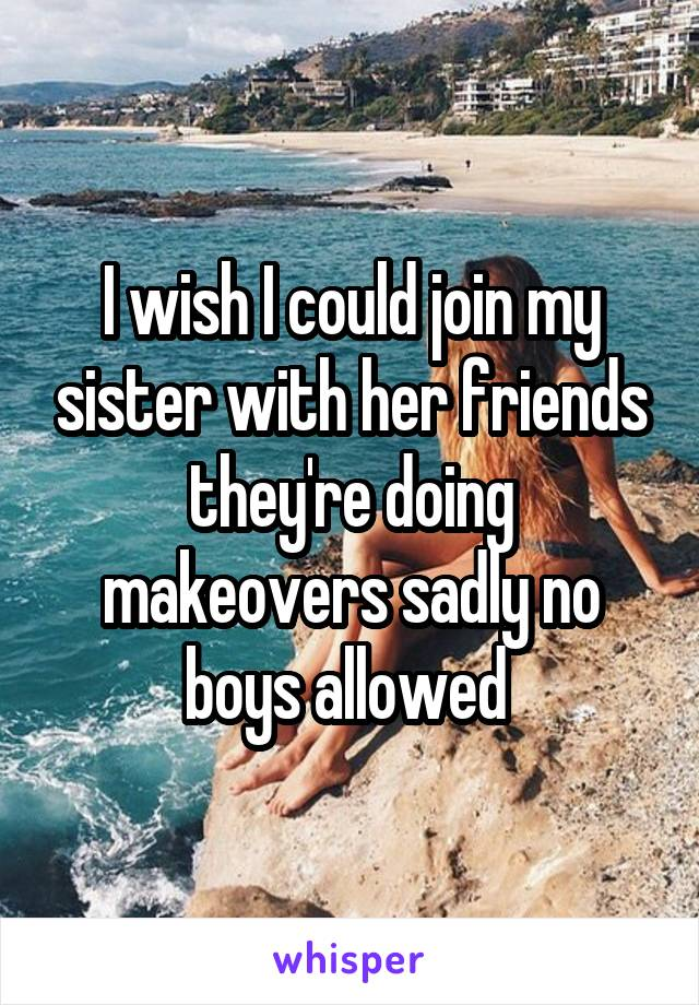 I wish I could join my sister with her friends they're doing makeovers sadly no boys allowed