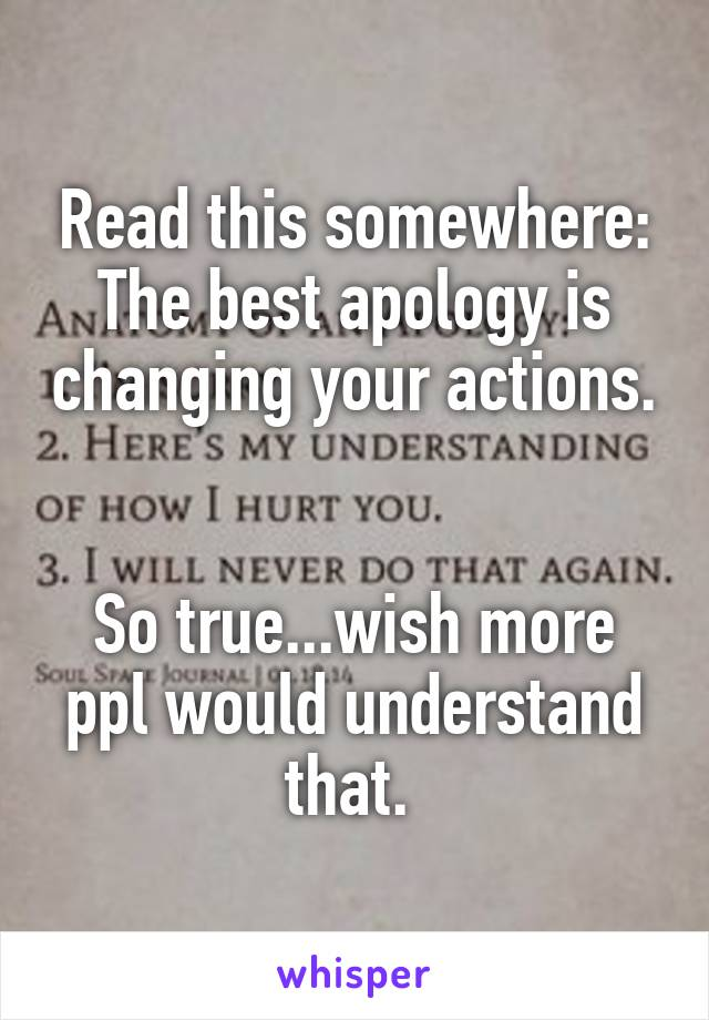 Read this somewhere: The best apology is changing your actions.   So true...wish more ppl would understand that.