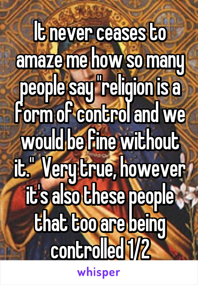 """It never ceases to amaze me how so many people say """"religion is a form of control and we would be fine without it.""""  Very true, however it's also these people that too are being controlled 1/2"""