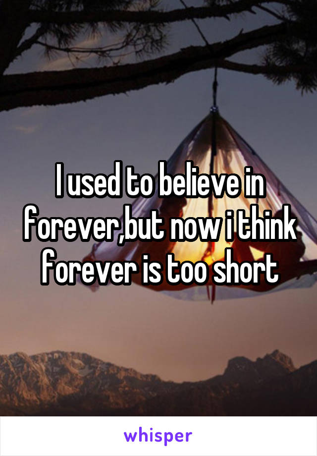 I used to believe in forever,but now i think forever is too short
