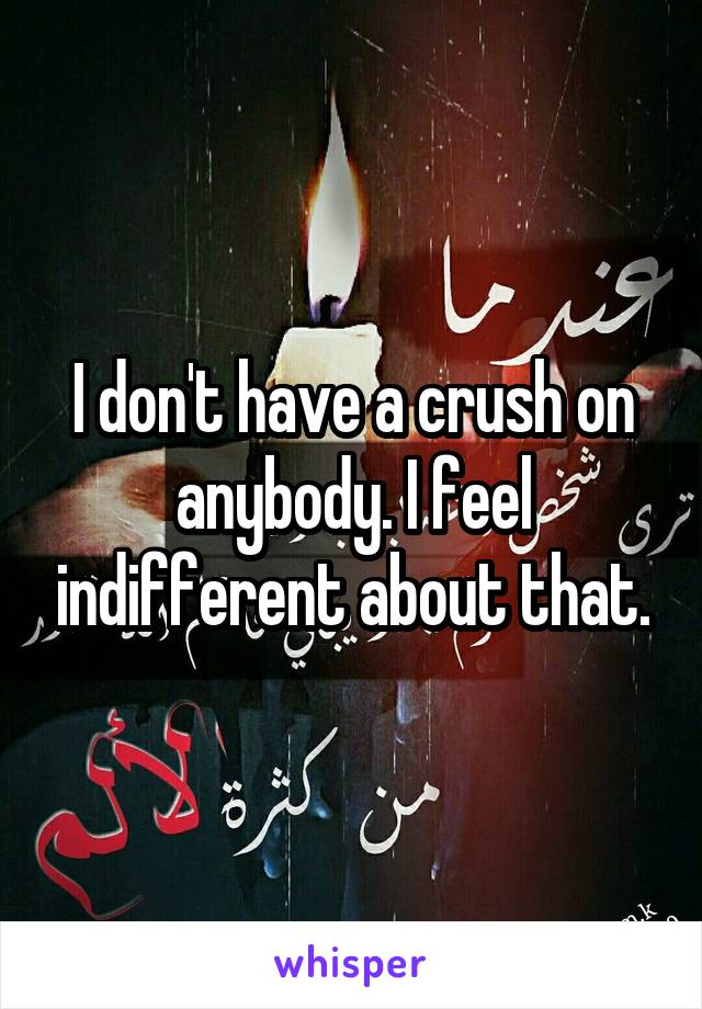 I don't have a crush on anybody. I feel indifferent about that.