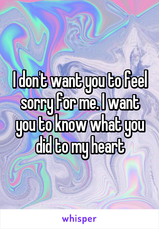 I don't want you to feel sorry for me. I want you to know what you did to my heart