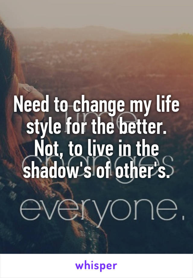 Need to change my life style for the better. Not, to live in the shadow's of other's.