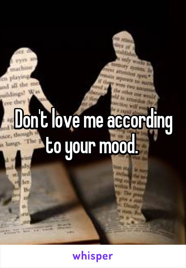 Don't love me according to your mood.