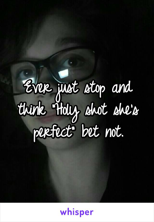 """Ever just stop and think """"Holy shot she's perfect"""" bet not."""