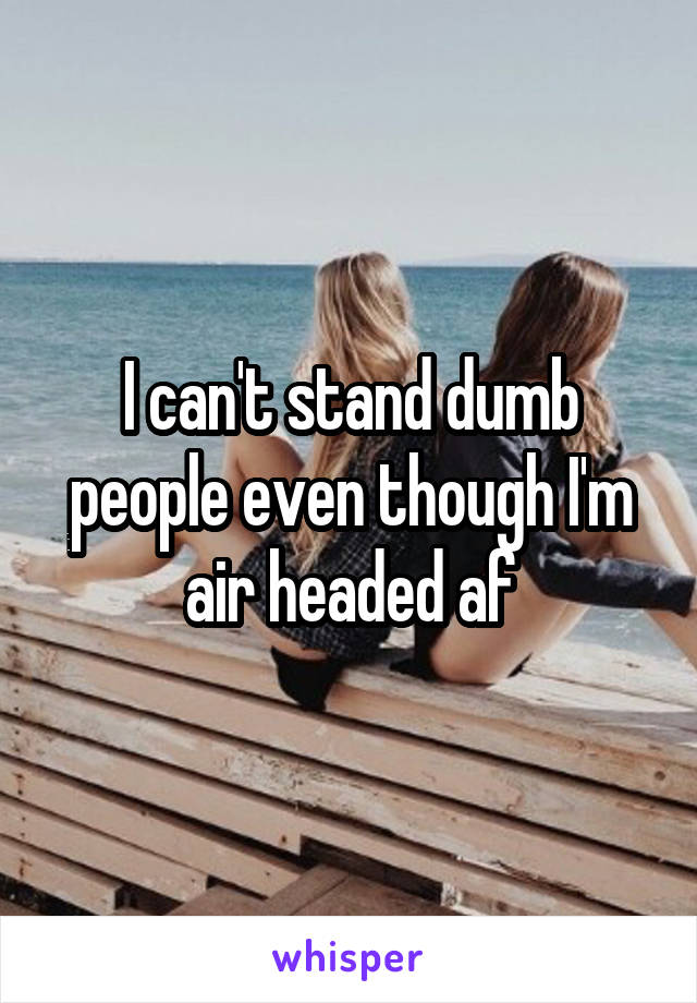 I can't stand dumb people even though I'm air headed af