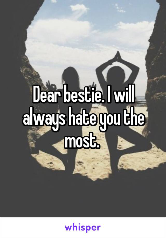 Dear bestie. I will always hate you the most.