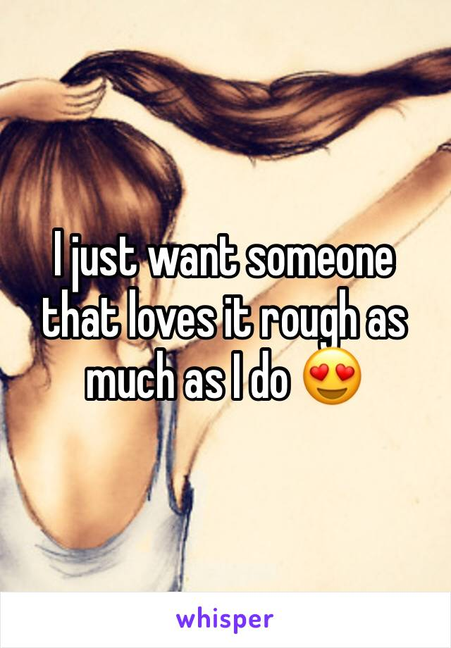 I just want someone that loves it rough as much as I do 😍