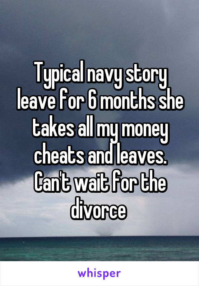 Typical navy story leave for 6 months she takes all my money cheats and leaves. Can't wait for the divorce