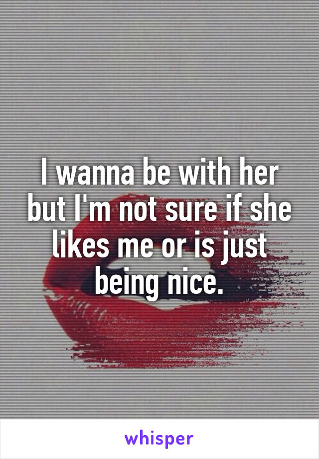 I wanna be with her but I'm not sure if she likes me or is just being nice.