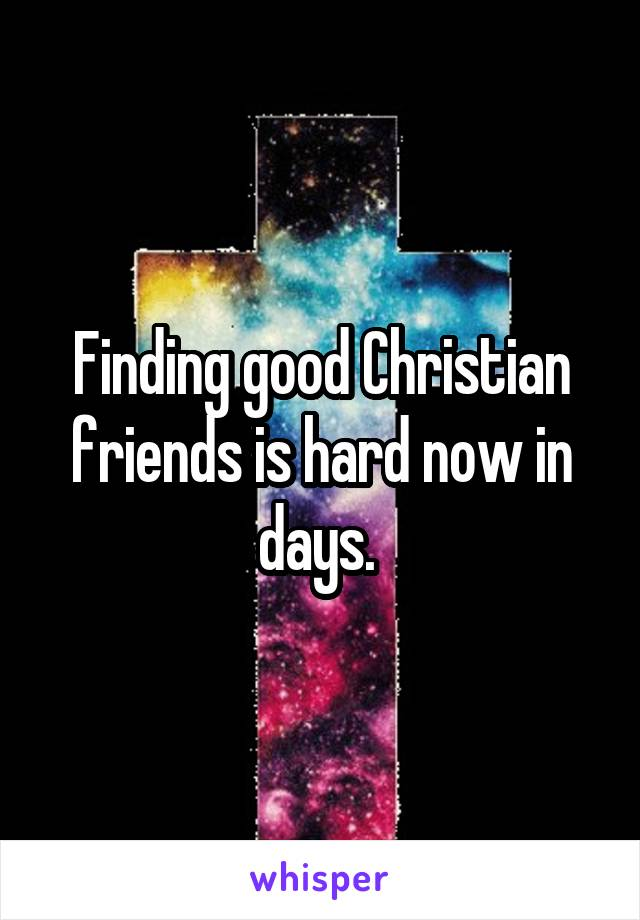 Finding good Christian friends is hard now in days.