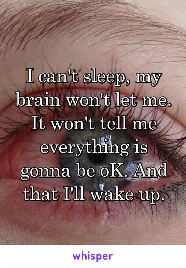I can't sleep, my brain won't let me. It won't tell me everything is gonna be oK. And that I'll wake up.