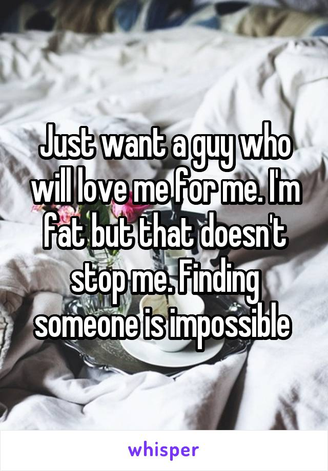 Just want a guy who will love me for me. I'm fat but that doesn't stop me. Finding someone is impossible