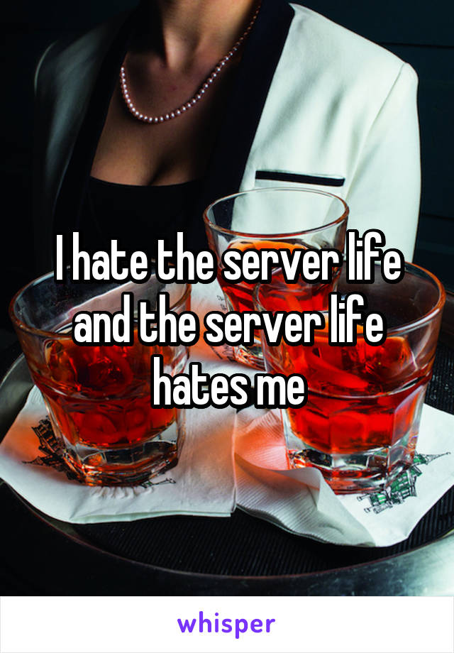 I hate the server life and the server life hates me