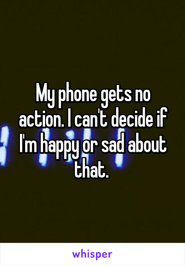My phone gets no action. I can't decide if I'm happy or sad about that.