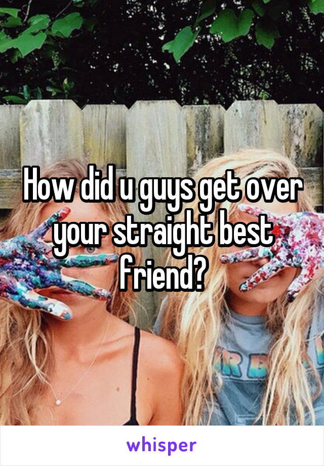 How did u guys get over your straight best friend?