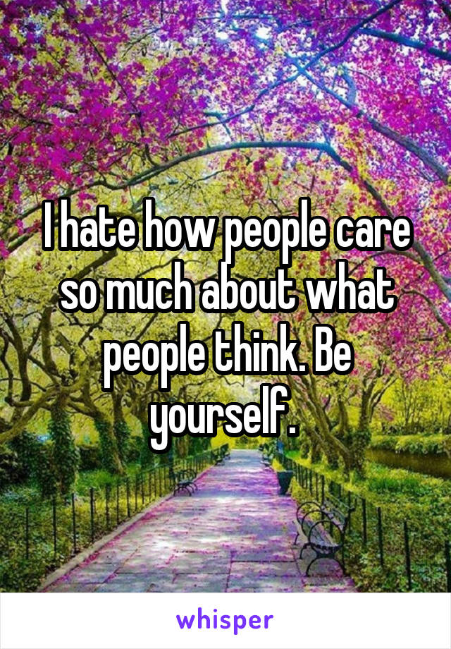 I hate how people care so much about what people think. Be yourself.