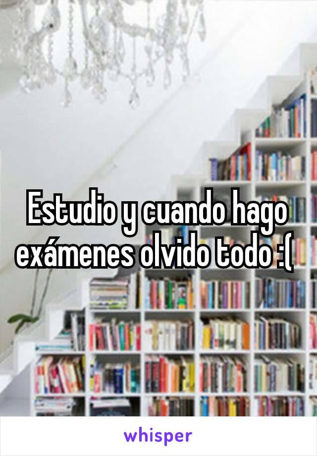 Estudio y cuando hago exámenes olvido todo :(