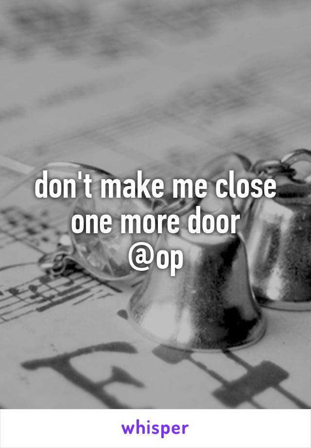 don't make me close one more door @op
