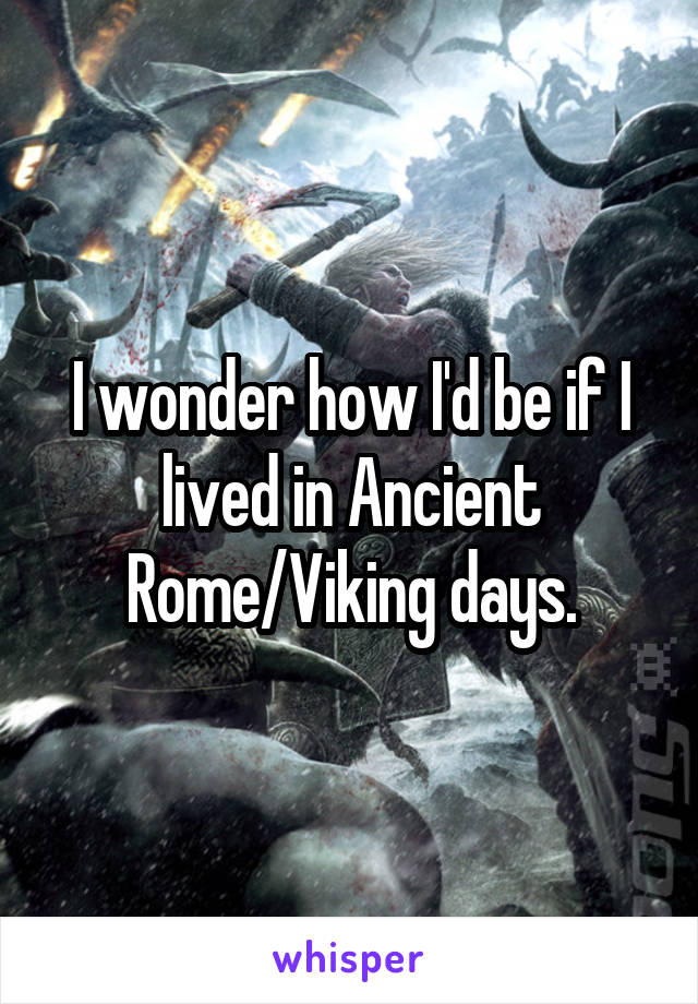 I wonder how I'd be if I lived in Ancient Rome/Viking days.