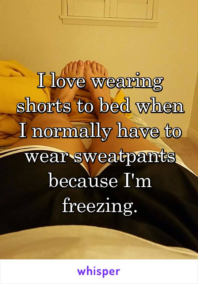 I love wearing shorts to bed when I normally have to wear sweatpants because I'm freezing.