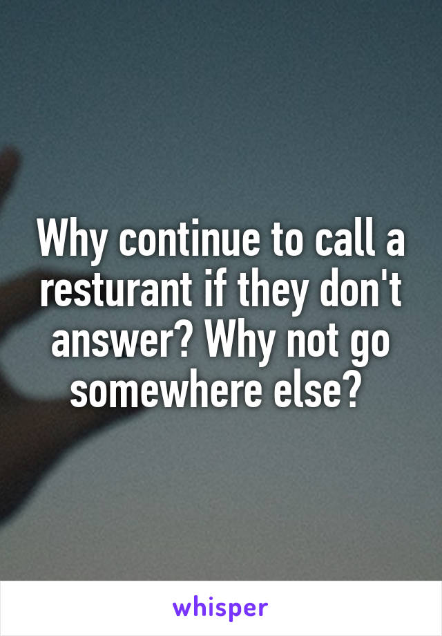 Why continue to call a resturant if they don't answer? Why not go somewhere else?