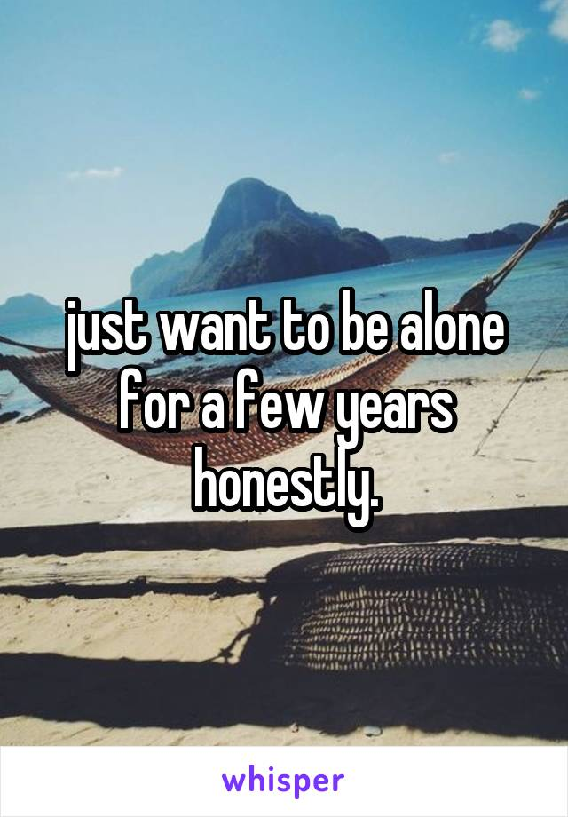 just want to be alone for a few years honestly.
